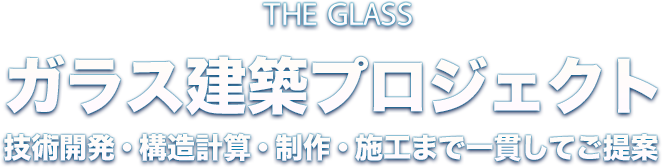 THE GLASS ガラス建築プロジェクト 技術開発・構造計算・制作・施工まで一貫してご提案
